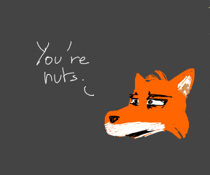 "the fox from zootopia says ""you're nuts"""