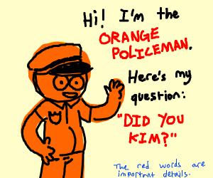 did you kim? asked the orange policeman