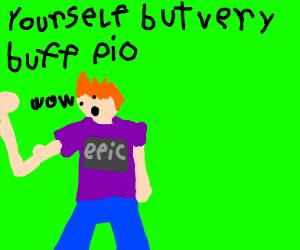 Yourself but very buff PIO