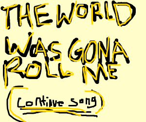 SOMEBODY ONCE TOLD ME (continue song)