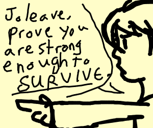 Prove to me you are strong enough to survive!