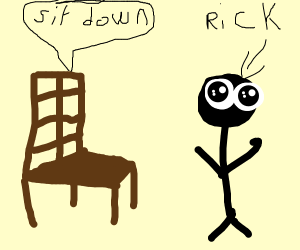 A CHAIR TELLING RICK TO SIT DOWN