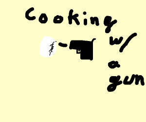 Cooking with a Gun