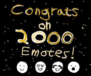 CONGRATS ON 2000 EMOTES!!!!!!!!!!!!!!!!!