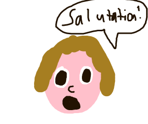 Weird face saying salutation