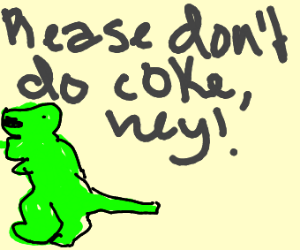 Please don't do coke, hey! (dinosaur)
