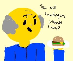 You call hamburgers steamed hams?