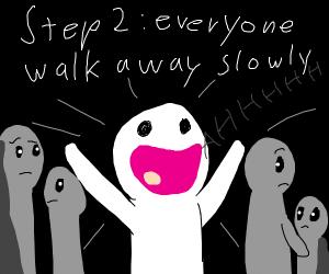 Step 1: Scream in public for no reason :)