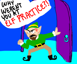 WHY WEREN'T YOU AT ELF PRACTICE?!?!?!?!?!?!?!