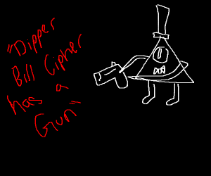 """Dipper, Bill Cipher has a GUN."""