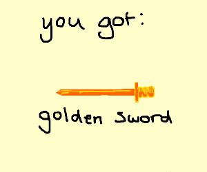 "PicOfGoldenSwordSays""YouGot:GoldenSword"""
