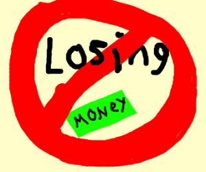 LOSING MONEY IS NOT ALLOWED!!