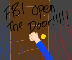 FBI OPEN THE DOOR!!!!!!!!!!!!!!!!!!!!!!!!!!!!