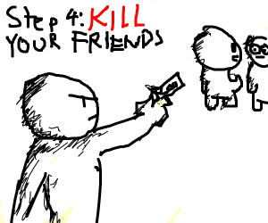 step 3: now your friends hate you