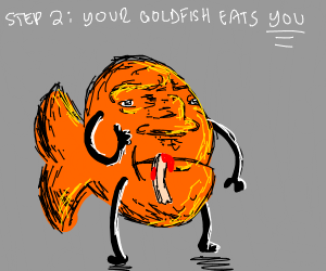 Step 1: Eat your pet goldfish