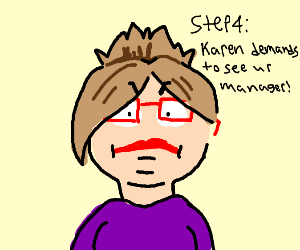 Step 3: oh $#!t, her name is Karen!