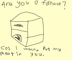 I just made a furnace