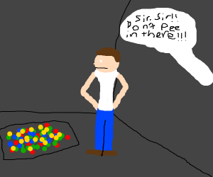 Sir... SIR! You can't PEE in the ball pit!