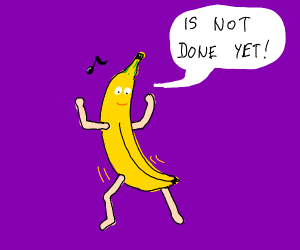 Dancing banana saids is not done yet
