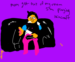 Mom get out of my room I'm playing Minecraft