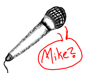 a microphone is looking for mike.