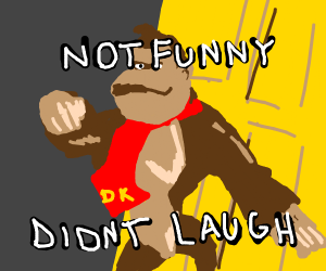 Donkey Kong (not funny didn't laugh)
