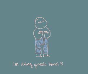 I'm alright! How're you doing, panel 4?