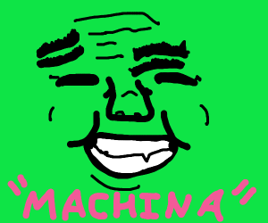 """Crazy face saying """"Machina"""""""