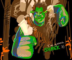 I'm gonna Shrek it!!