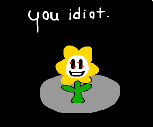 Flower saying you're an idiot