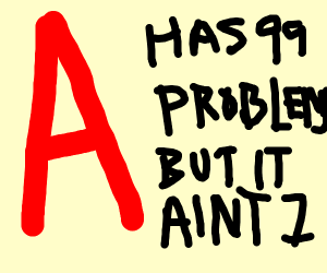 99 problems but a              ain,t 1
