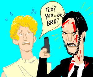 Bill and Ted, only Ted is John Wick