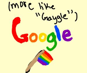 Google has very big gay more like Gaygle