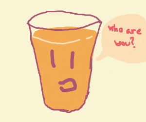 A glass of orange juice asks who you are