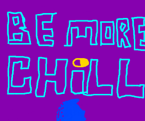 Be more chill!