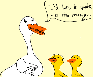 A mother duck wants to speak to the manager.