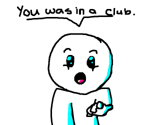You was in the club