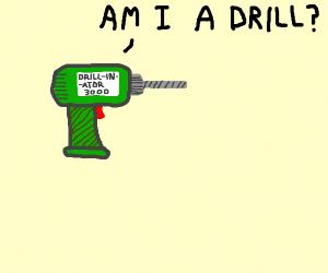 Am I a drill?