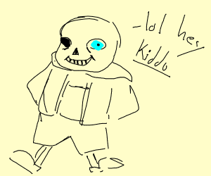 Sans saying lol hey kid