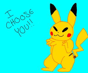 Piiiiiiikachu........ I choooooose you.......