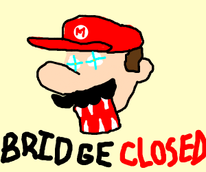 a mad mario tells you the bridge is closed