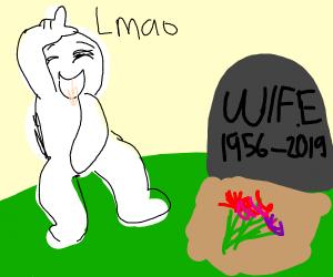 my wife died lmao