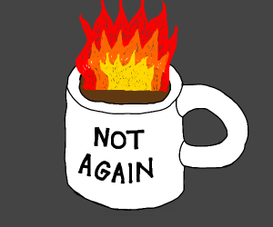 "Coffee on fire - ""not again"""