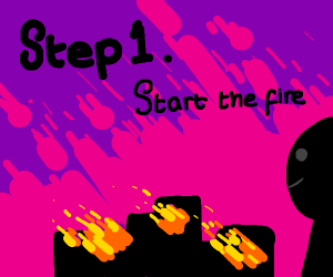 Step 2: Become the greatest pyromaniac