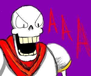 Papyrus screaming AAAAAAAAAAAA