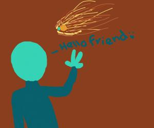 alien saying hi to a meteor