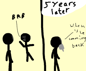 """Someone says """"BRB,"""" 5 years later not back"""