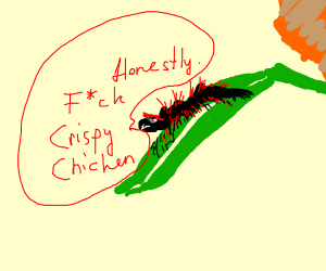 caterpillar angry about crispy chicken