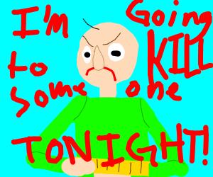 baldi's gonna kill someone tonight