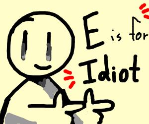 E for idiot